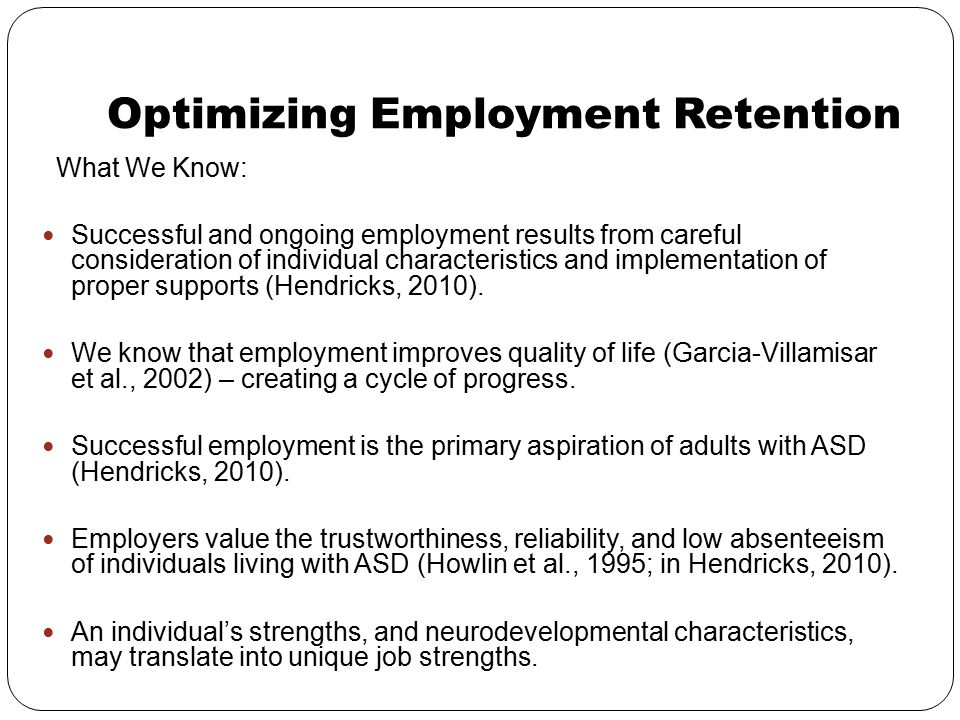 Optimizing Employment Retention What We Know: Successful and ongoing employment results from careful consideration of individual characteristics and i