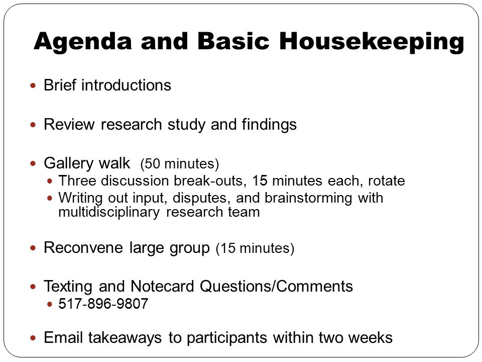 Agenda and Basic Housekeeping Brief introductions Review research study and findings Gallery walk (50 minutes) Three discussion break-outs, 15 minutes