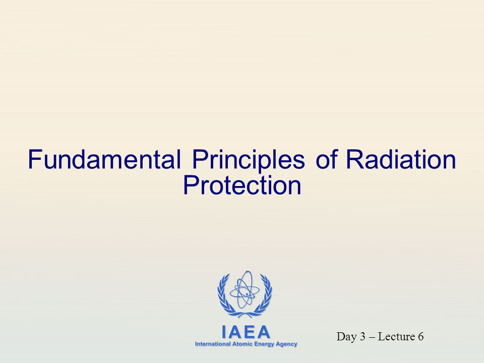 IAEA International Atomic Energy Agency Fundamental Principles of Radiation Protection Day 3 – Lecture 6