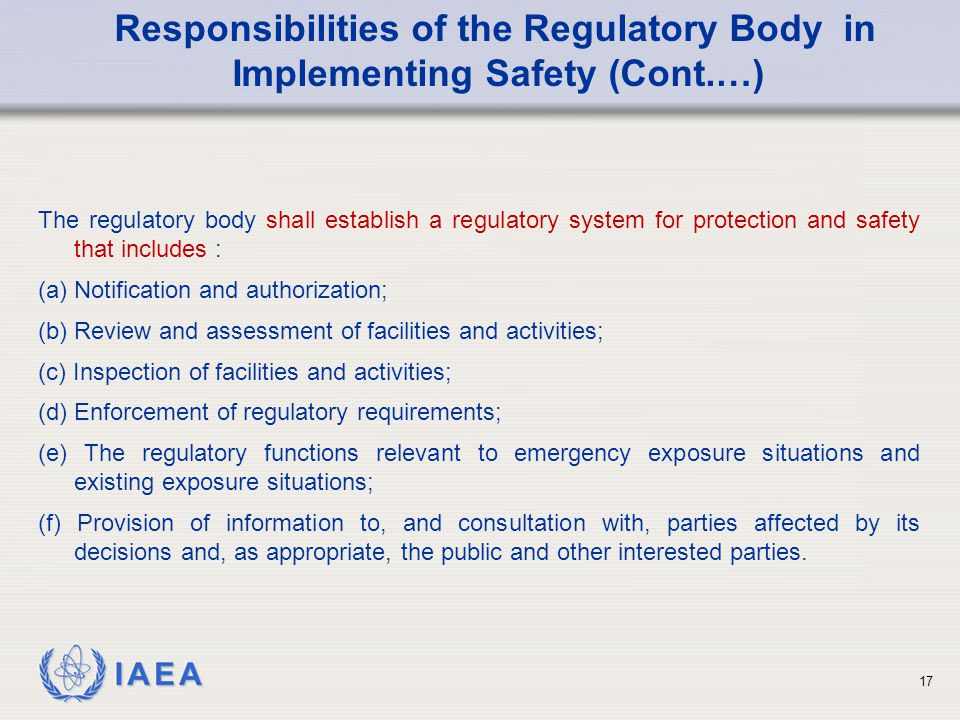 IAEA The regulatory body shall establish a regulatory system for protection and safety that includes : (a) Notification and authorization; (b) Review