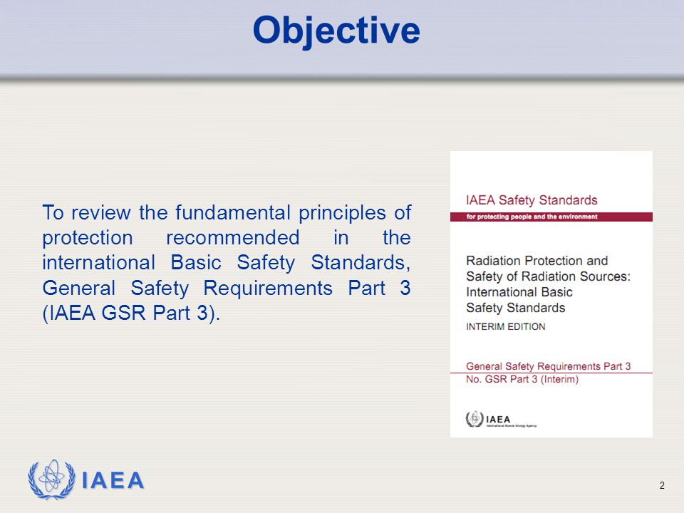 IAEA To review the fundamental principles of protection recommended in the international Basic Safety Standards, General Safety Requirements Part 3 (IAEA GSR Part 3).