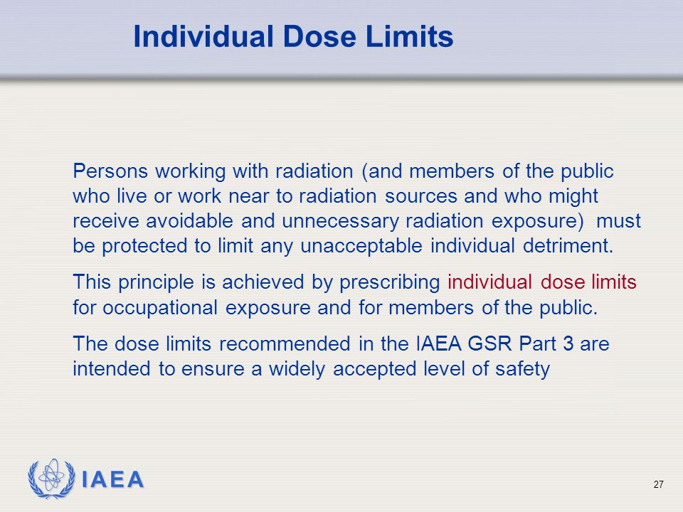 IAEA Individual Dose Limits Persons working with radiation (and members of the public who live or work near to radiation sources and who might receive