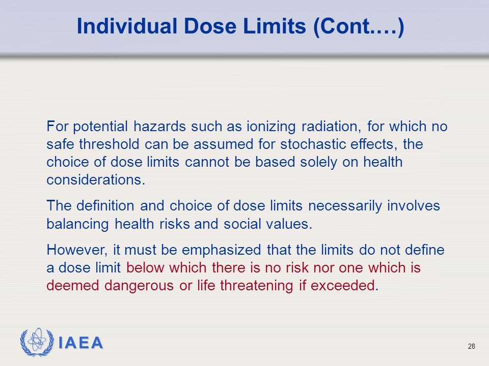 IAEA For potential hazards such as ionizing radiation, for which no safe threshold can be assumed for stochastic effects, the choice of dose limits ca