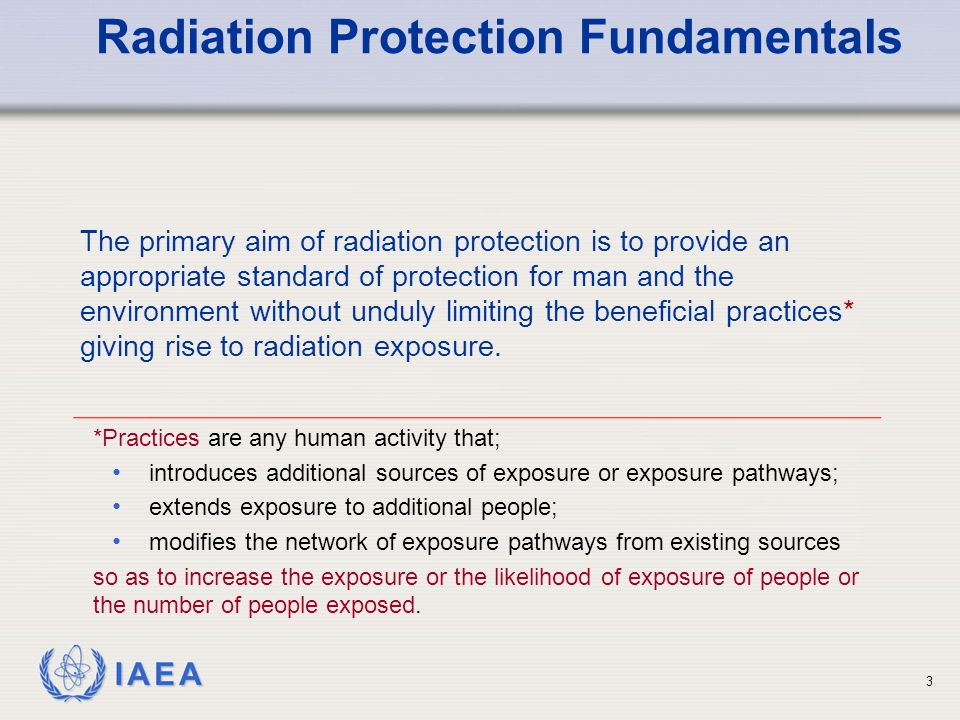 IAEA The primary aim of radiation protection is to provide an appropriate standard of protection for man and the environment without unduly limiting t