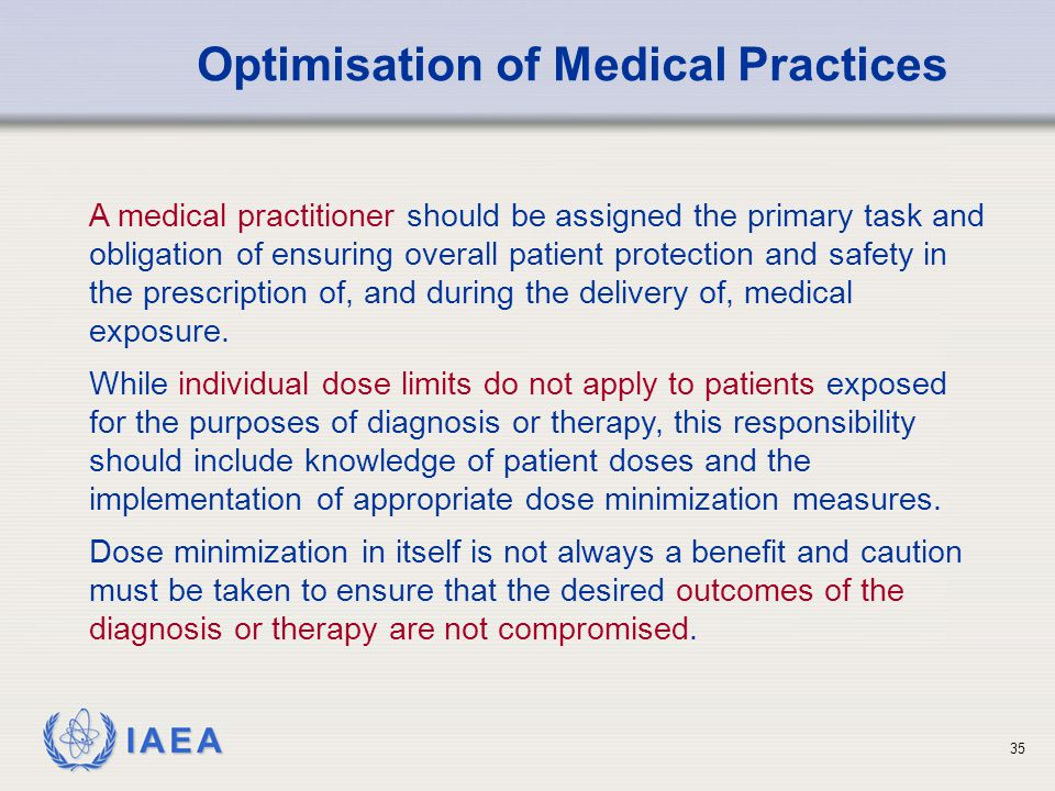 IAEA A medical practitioner should be assigned the primary task and obligation of ensuring overall patient protection and safety in the prescription o