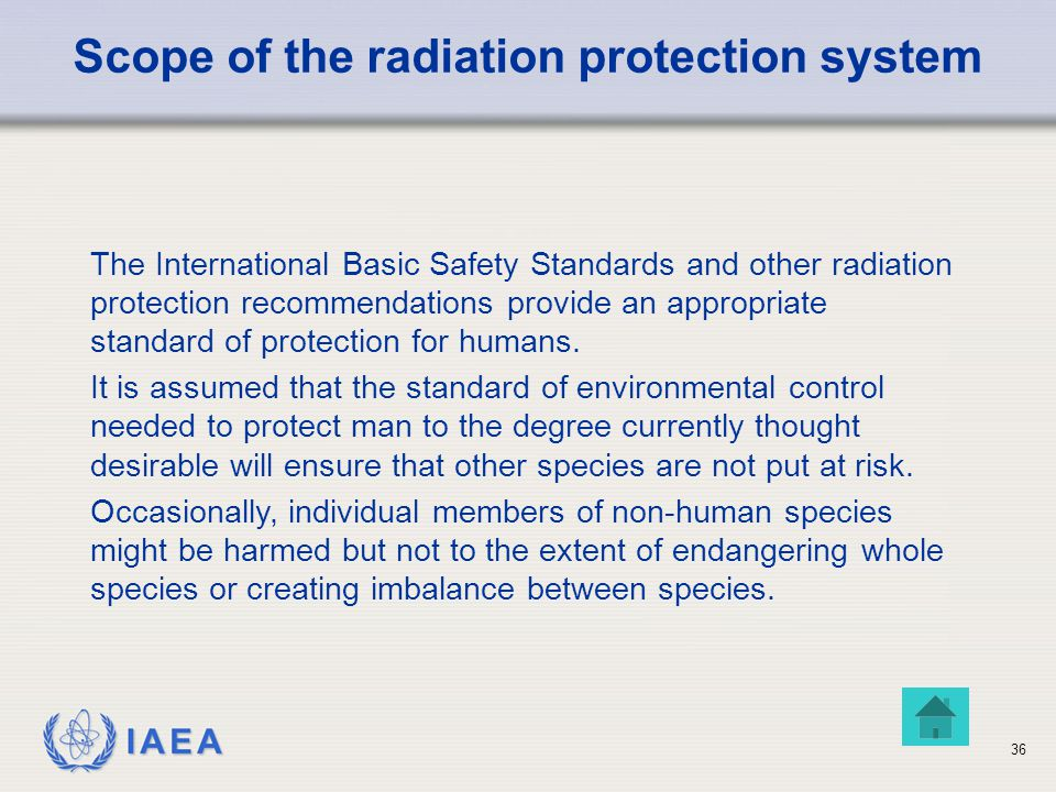 IAEA Scope of the radiation protection system The International Basic Safety Standards and other radiation protection recommendations provide an appropriate standard of protection for humans.