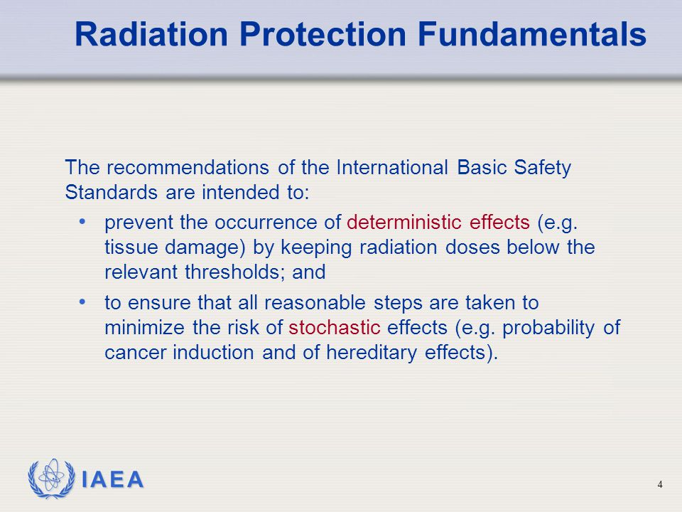 IAEA The recommendations of the International Basic Safety Standards are intended to: prevent the occurrence of deterministic effects (e.g. tissue dam