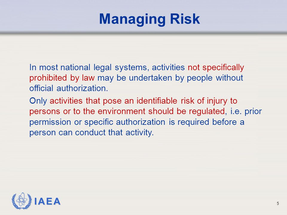 IAEA Managing Risk In most national legal systems, activities not specifically prohibited by law may be undertaken by people without official authoriz