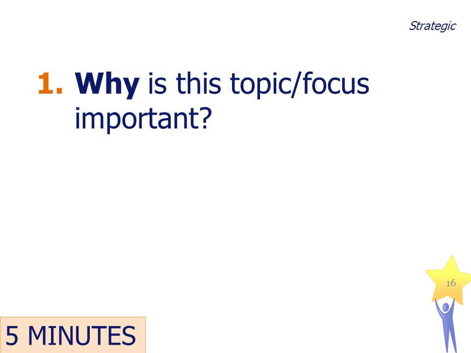 1.Why is this topic/focus important? 16 Strategic 5 MINUTES