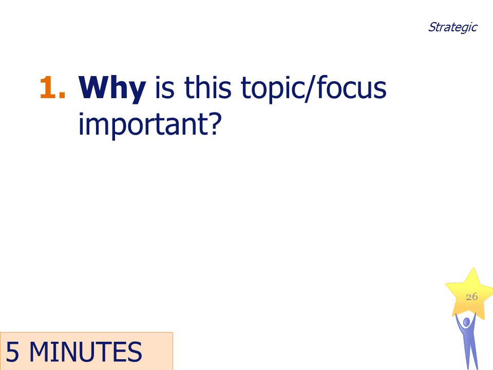 1.Why is this topic/focus important? 26 Strategic 5 MINUTES