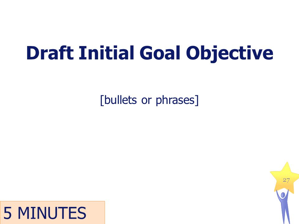 Draft Initial Goal Objective [bullets or phrases] 27 5 MINUTES