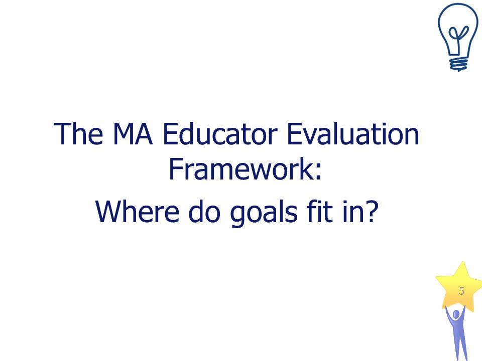 The MA Educator Evaluation Framework: Where do goals fit in? 5