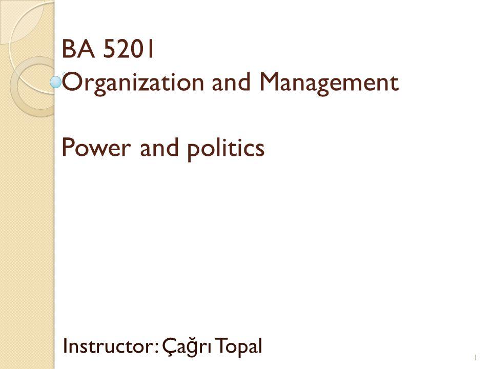 BA 5201 Organization and Management Power and politics Instructor: Ça ğ rı Topal 1