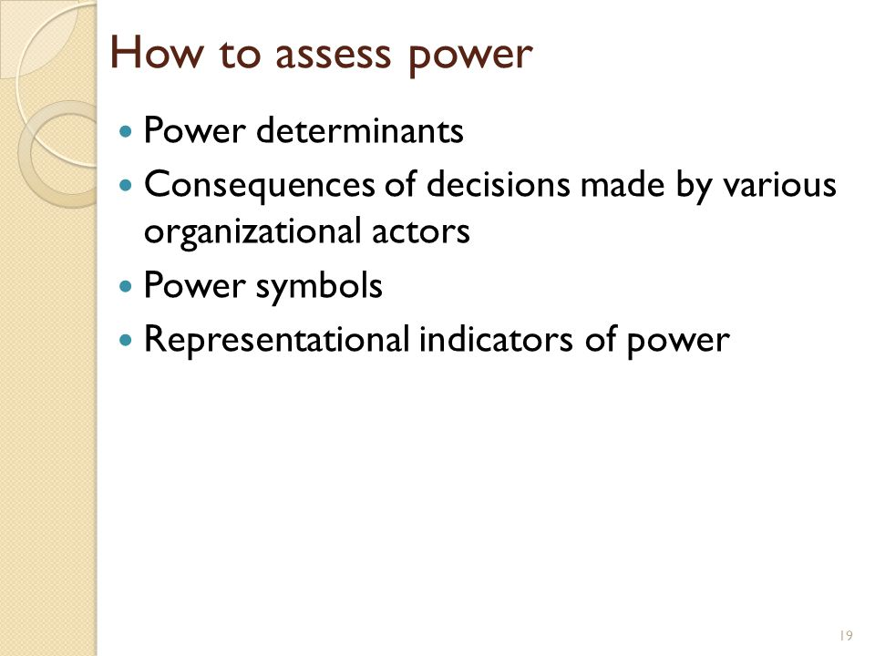 How to assess power Power determinants Consequences of decisions made by various organizational actors Power symbols Representational indicators of po