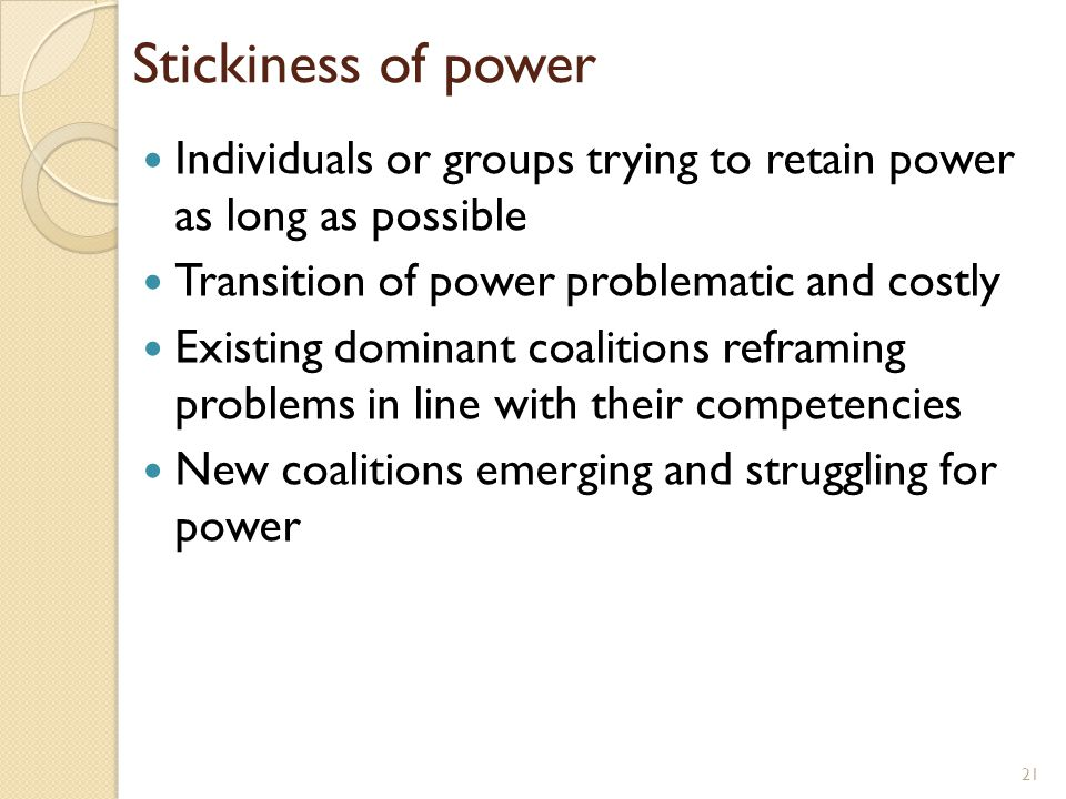 Stickiness of power Individuals or groups trying to retain power as long as possible Transition of power problematic and costly Existing dominant coal