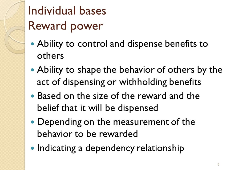 Individual bases Reward power Ability to control and dispense benefits to others Ability to shape the behavior of others by the act of dispensing or w