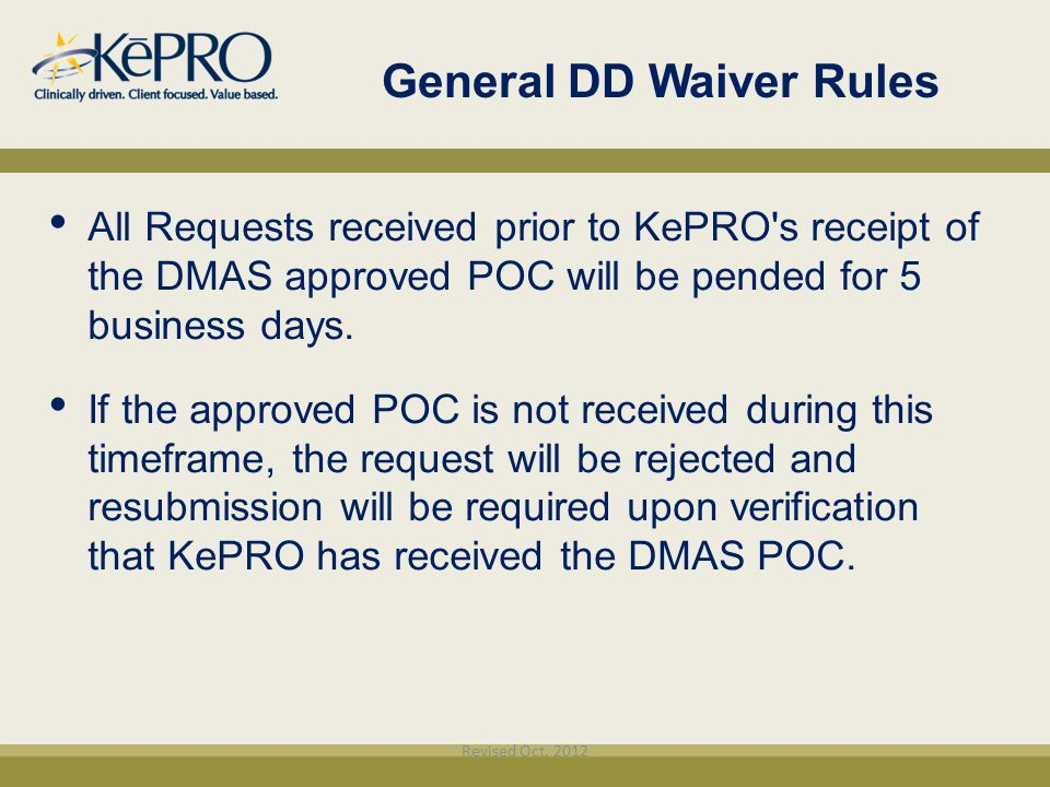 General DD Waiver Rules All Requests received prior to KePRO's receipt of the DMAS approved POC will be pended for 5 business days. If the approved PO