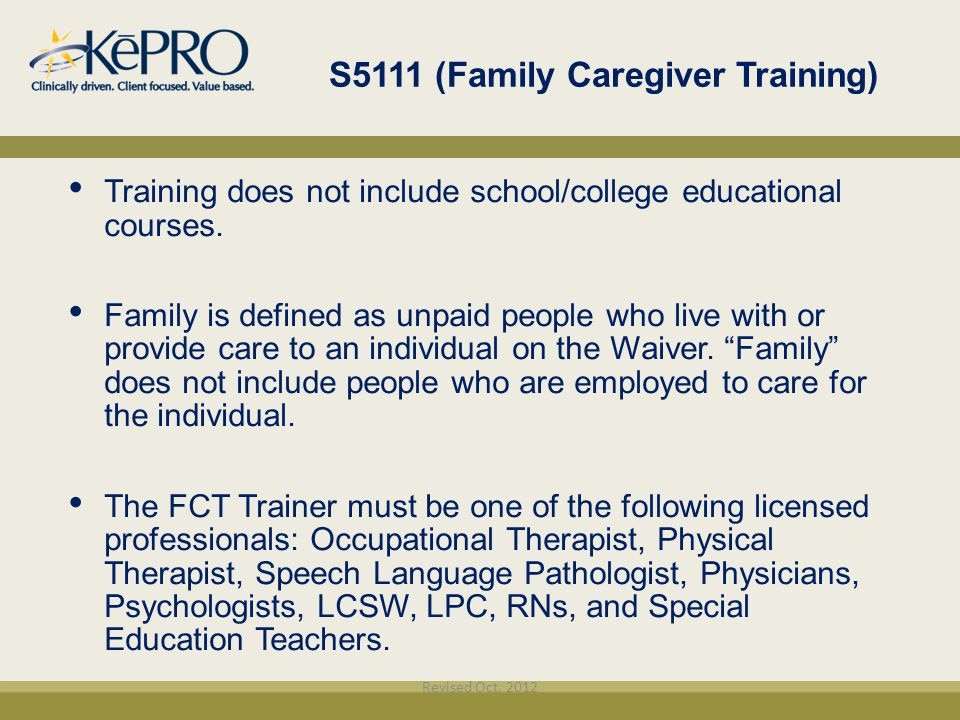 S5111 (Family Caregiver Training) Training does not include school/college educational courses. Family is defined as unpaid people who live with or pr