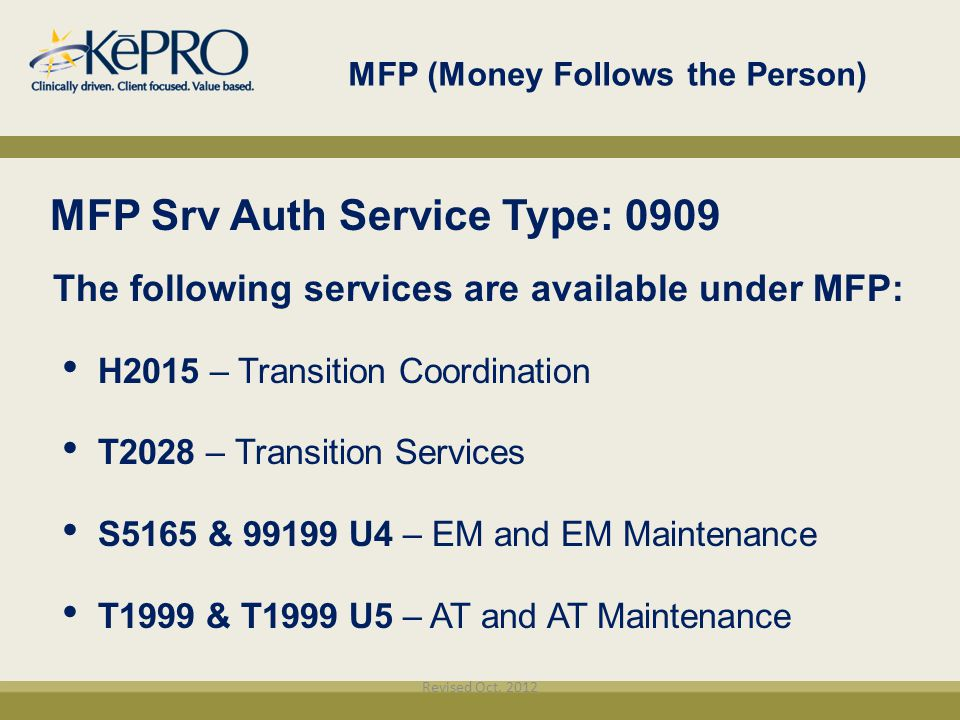 MFP (Money Follows the Person)‏ MFP Srv Auth Service Type: 0909 The following services are available under MFP: H2015 – Transition Coordination T2028