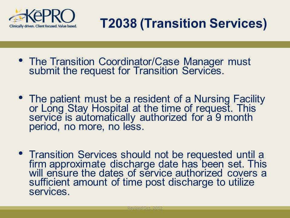 T2038 (Transition Services)‏ The Transition Coordinator/Case Manager must submit the request for Transition Services. The patient must be a resident o