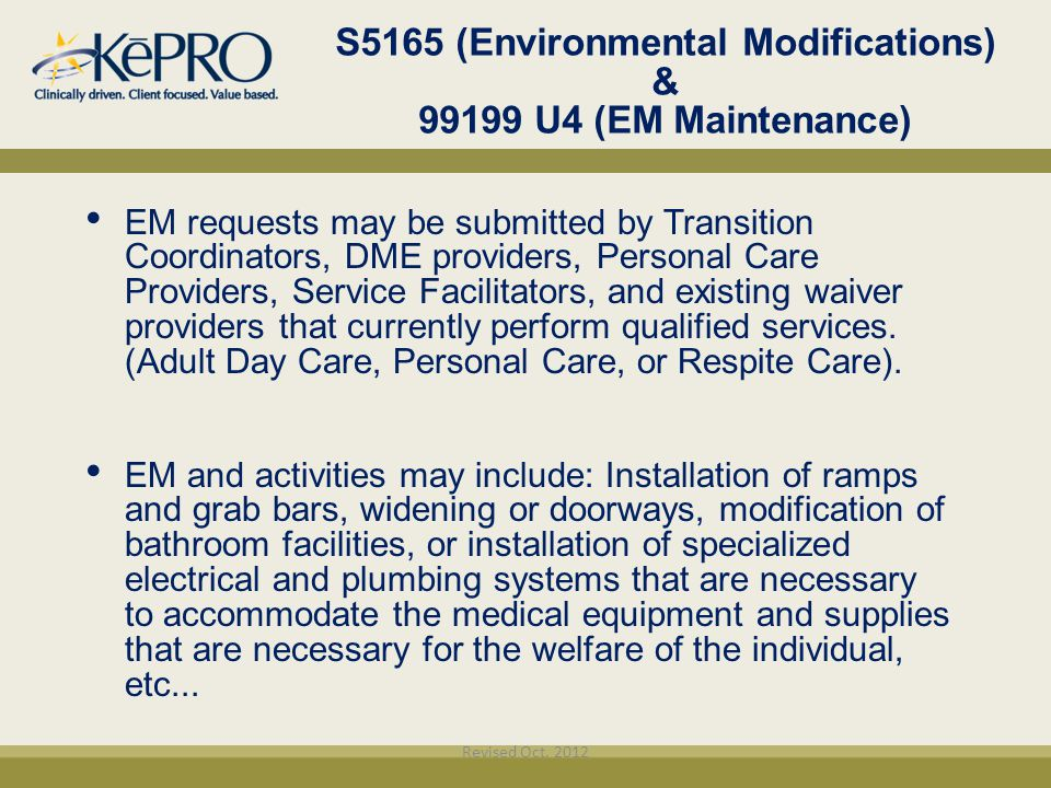 S5165 (Environmental Modifications) & 99199 U4 (EM Maintenance) EM requests may be submitted by Transition Coordinators, DME providers, Personal Care