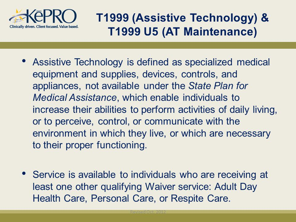 T1999 (Assistive Technology) & T1999 U5 (AT Maintenance)‏ Assistive Technology is defined as specialized medical equipment and supplies, devices, cont