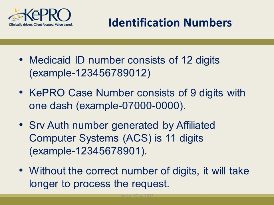 Identification Numbers Medicaid ID number consists of 12 digits (example-123456789012) KePRO Case Number consists of 9 digits with one dash (example-0