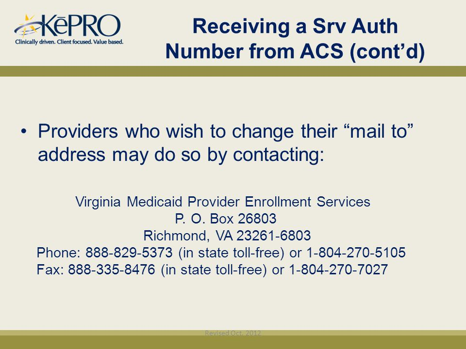 "Providers who wish to change their ""mail to"" address may do so by contacting: Virginia Medicaid Provider Enrollment Services P. O. Box 26803 Richmond,"