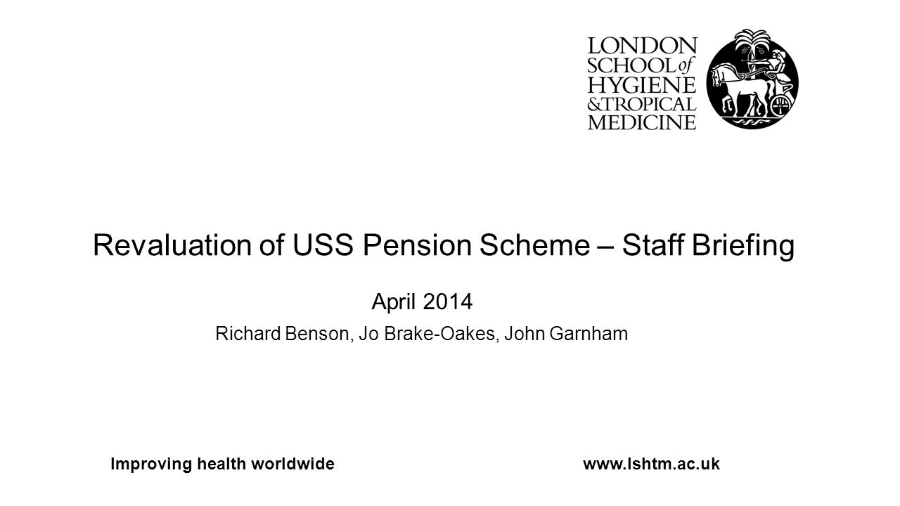 Revaluation of USS Pension Scheme – Staff Briefing April 2014 Richard Benson, Jo Brake-Oakes, John Garnham Improving health worldwidewww.lshtm.ac.uk