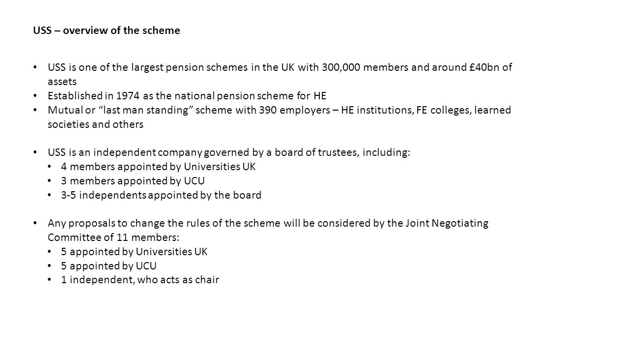 USS – overview of the scheme USS is one of the largest pension schemes in the UK with 300,000 members and around £40bn of assets Established in 1974 as the national pension scheme for HE Mutual or last man standing scheme with 390 employers – HE institutions, FE colleges, learned societies and others USS is an independent company governed by a board of trustees, including: 4 members appointed by Universities UK 3 members appointed by UCU 3-5 independents appointed by the board Any proposals to change the rules of the scheme will be considered by the Joint Negotiating Committee of 11 members: 5 appointed by Universities UK 5 appointed by UCU 1 independent, who acts as chair