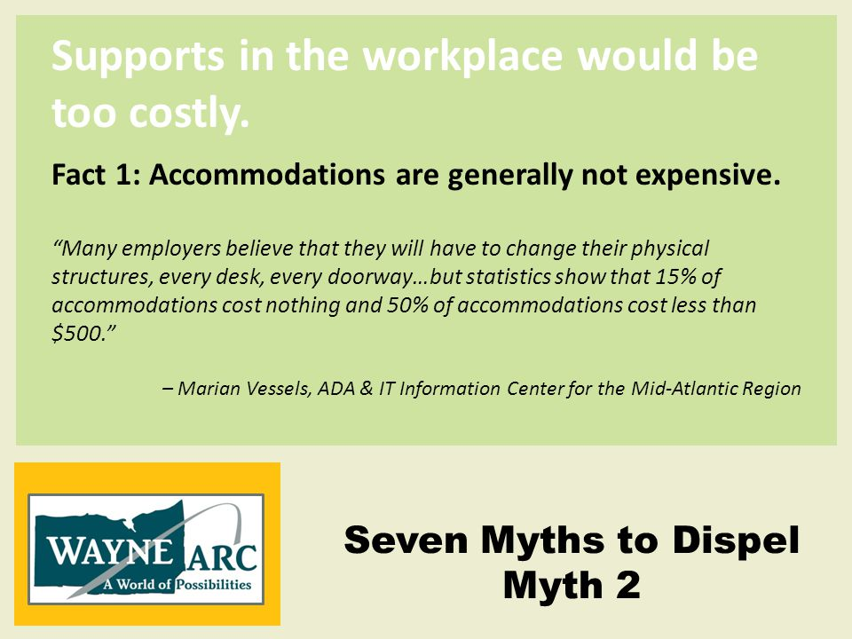 Supports in the workplace would be too costly.Fact 2: Employers make accommodations daily.