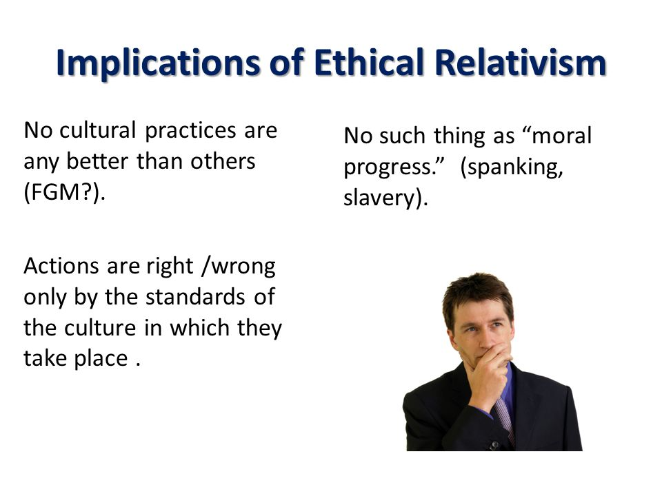 Implications of Ethical Relativism No cultural practices are any better than others (FGM?).
