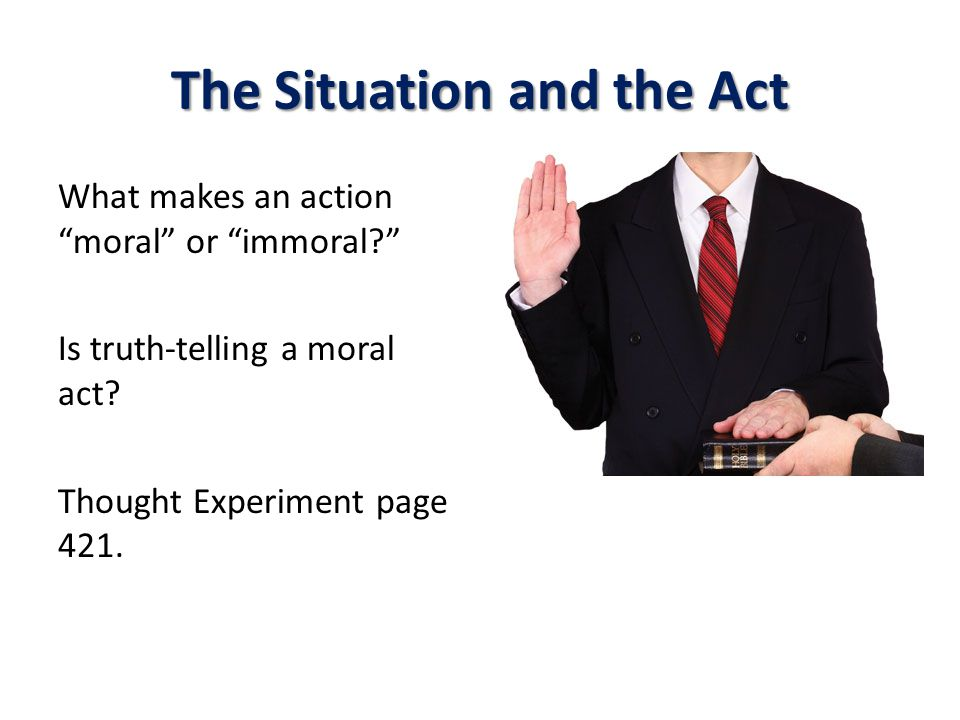 The Situation and the Act What makes an action moral or immoral? Is truth-telling a moral act.