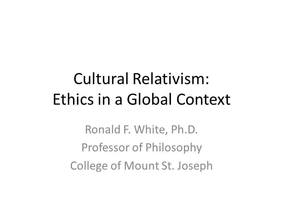 Cultural Relativism: Ethics in a Global Context Ronald F.