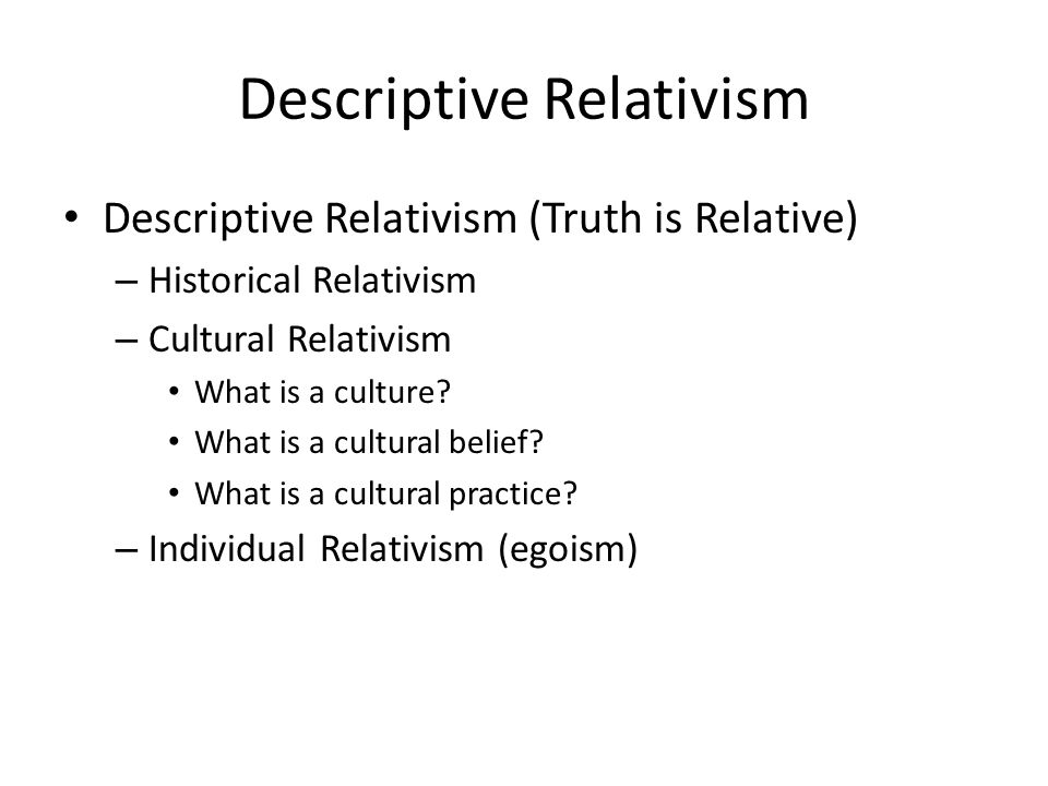 Descriptive Relativism Descriptive Relativism (Truth is Relative) – Historical Relativism – Cultural Relativism What is a culture.