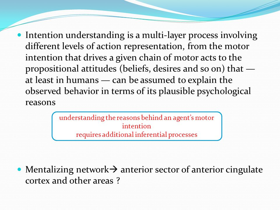 Intention understanding is a multi-layer process involving different levels of action representation, from the motor intention that drives a given chain of motor acts to the propositional attitudes (beliefs, desires and so on) that — at least in humans — can be assumed to explain the observed behavior in terms of its plausible psychological reasons Mentalizing network  anterior sector of anterior cingulate cortex and other areas .
