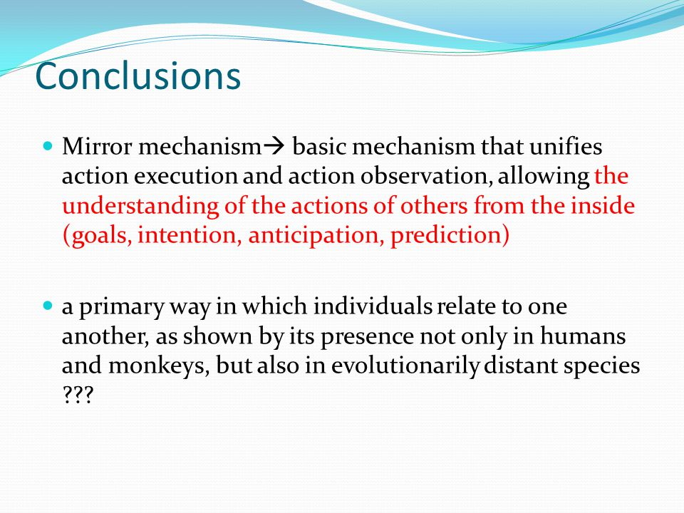 Conclusions Mirror mechanism  basic mechanism that unifies action execution and action observation, allowing the understanding of the actions of others from the inside (goals, intention, anticipation, prediction) a primary way in which individuals relate to one another, as shown by its presence not only in humans and monkeys, but also in evolutionarily distant species ???
