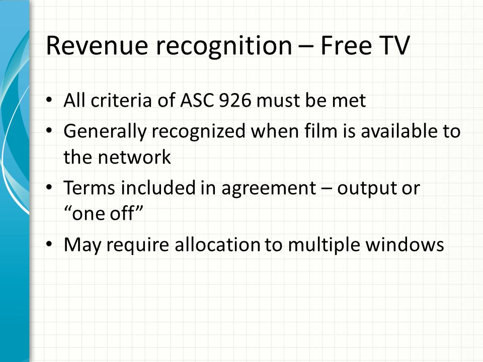 Revenue recognition – Free TV All criteria of ASC 926 must be met Generally recognized when film is available to the network Terms included in agreeme