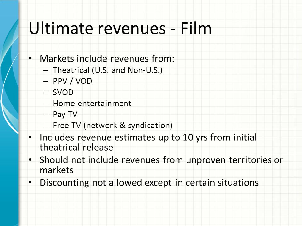 Ultimate revenues - Film Markets include revenues from: – Theatrical (U.S. and Non-U.S.) – PPV / VOD – SVOD – Home entertainment – Pay TV – Free TV (n