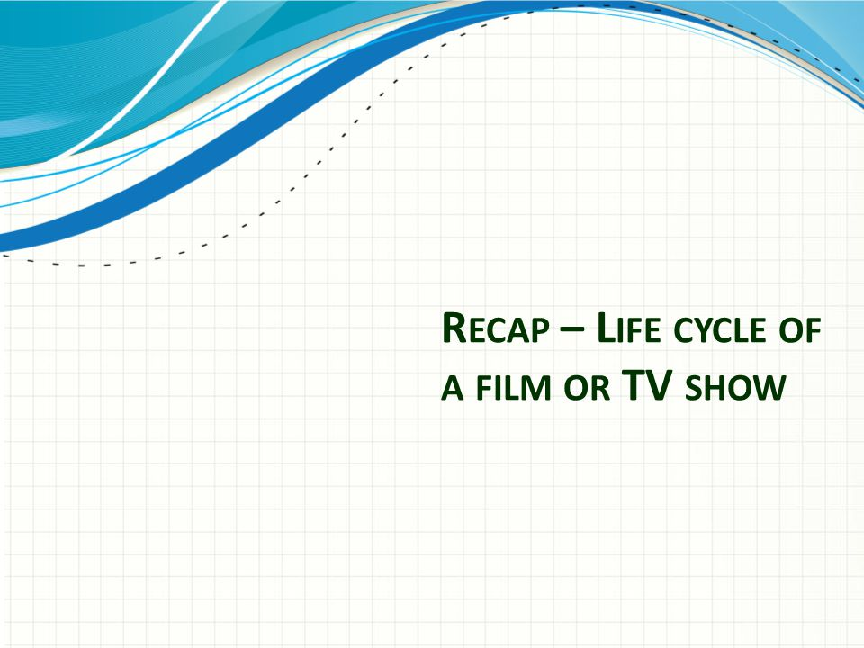 R ECAP – L IFE CYCLE OF A FILM OR TV SHOW