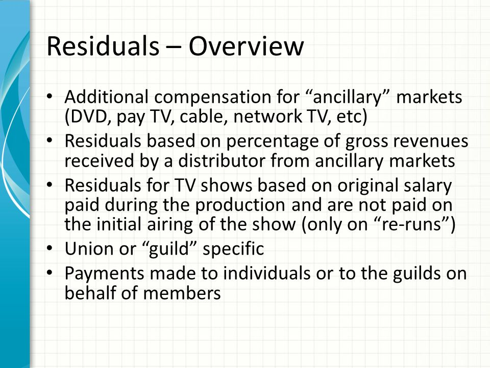 "Residuals – Overview Additional compensation for ""ancillary"" markets (DVD, pay TV, cable, network TV, etc) Residuals based on percentage of gross reve"