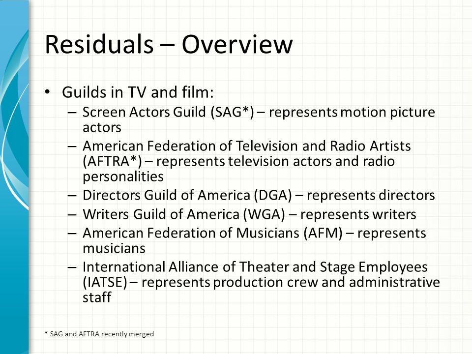 Residuals – Overview Guilds in TV and film: – Screen Actors Guild (SAG*) – represents motion picture actors – American Federation of Television and Ra