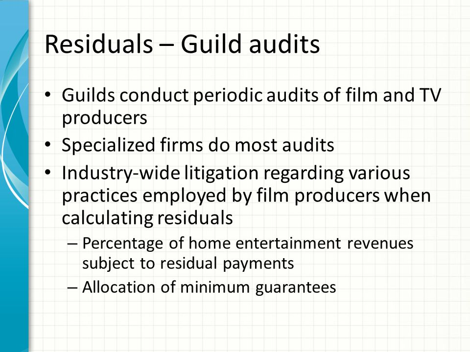 Residuals – Guild audits Guilds conduct periodic audits of film and TV producers Specialized firms do most audits Industry-wide litigation regarding v