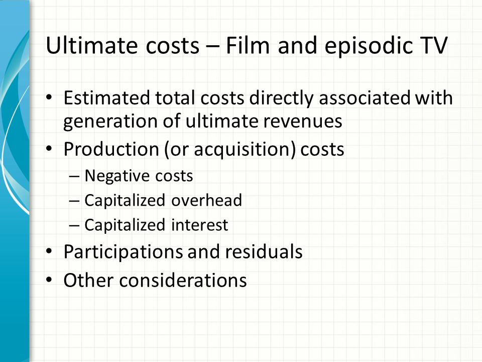 Ultimate costs – Film and episodic TV Estimated total costs directly associated with generation of ultimate revenues Production (or acquisition) costs