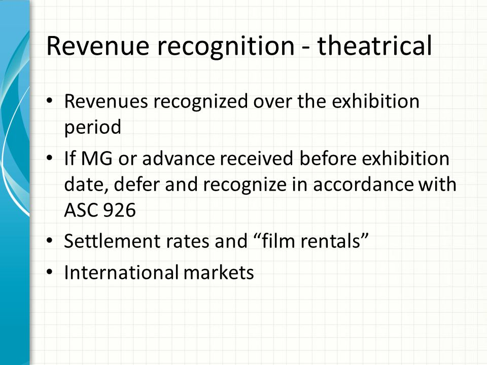Revenue recognition - theatrical Revenues recognized over the exhibition period If MG or advance received before exhibition date, defer and recognize