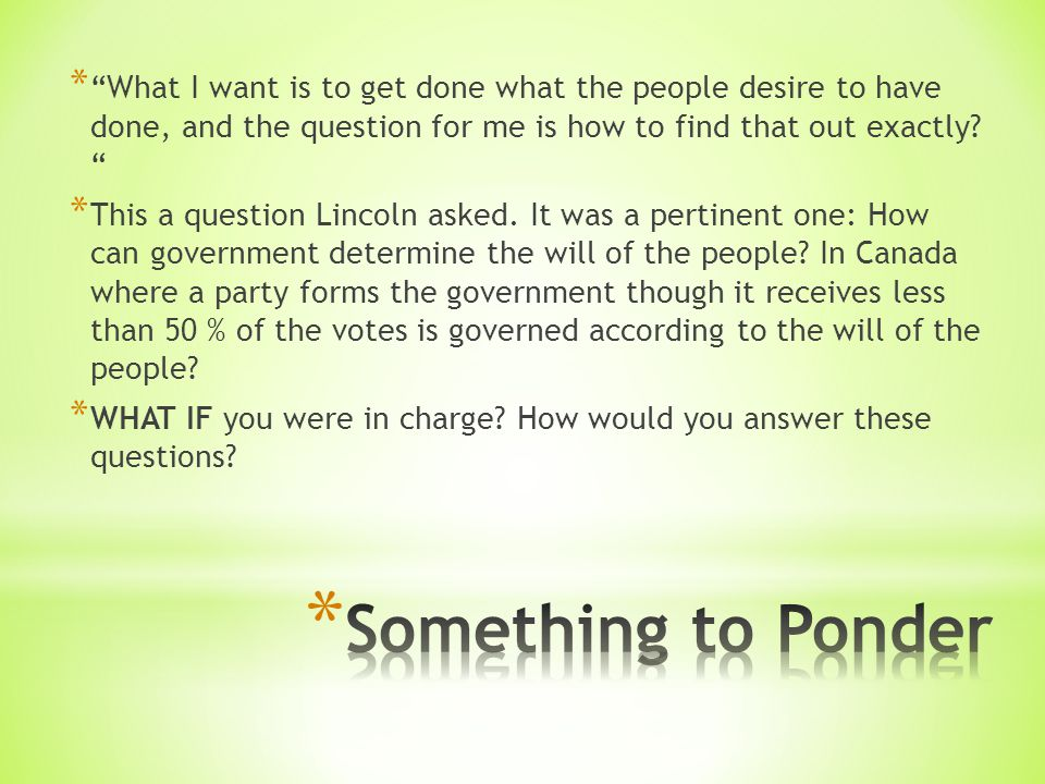 * What I want is to get done what the people desire to have done, and the question for me is how to find that out exactly.