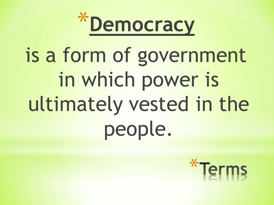 * Democracy is a form of government in which power is ultimately vested in the people.