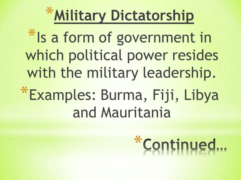 * Military Dictatorship * Is a form of government in which political power resides with the military leadership.