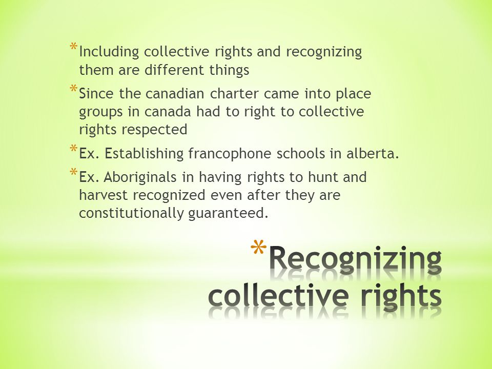 * Including collective rights and recognizing them are different things * Since the canadian charter came into place groups in canada had to right to collective rights respected * Ex.