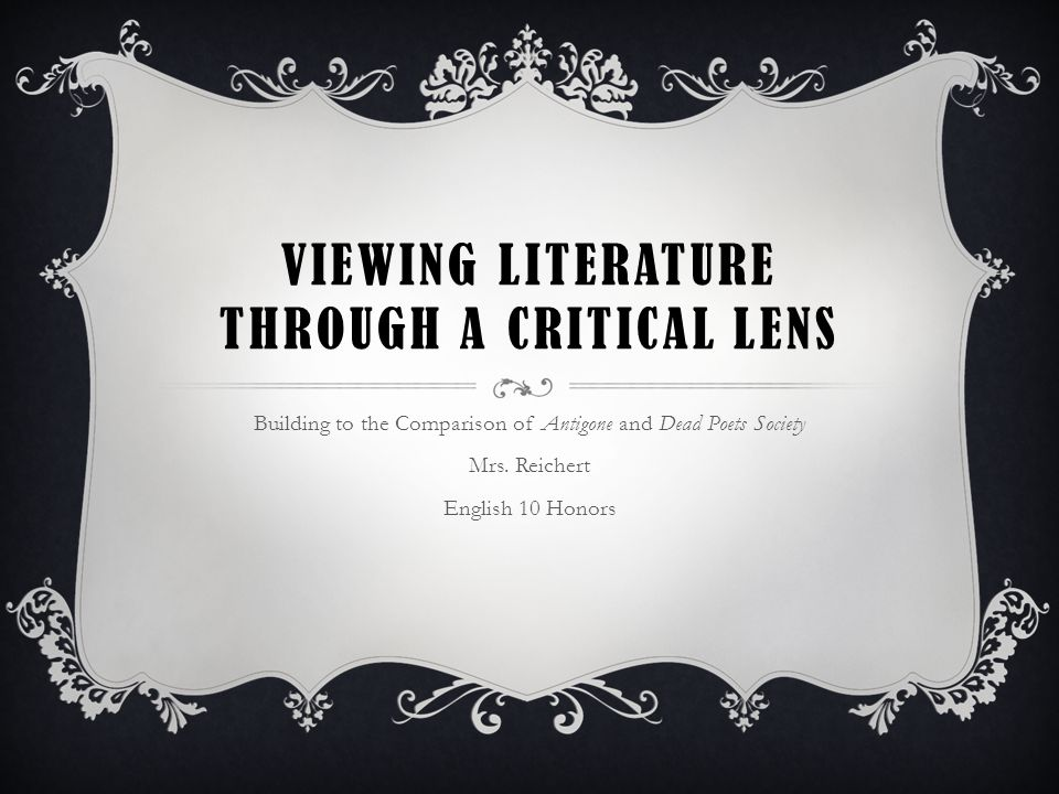 VIEWING LITERATURE THROUGH A CRITICAL LENS Building to the Comparison of Antigone and Dead Poets Society Mrs.